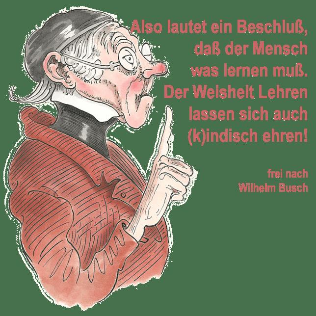 Wilhelm Busch also lautet der Beschluss dass der Mensch was lernen muss